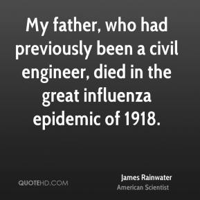 James Rainwater - My father, who had previously been a civil engineer, died in the great influenza epidemic of 1918.