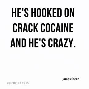 James Steen - He's hooked on crack cocaine and he's crazy.