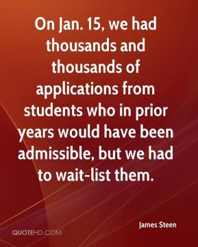 James Steen - On Jan. 15, we had thousands and thousands of applications from students who in prior years would have been admissible, but we had to wait-list them.