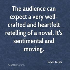 James Tucker - The audience can expect a very well-crafted and heartfelt retelling of a novel. It's sentimental and moving.