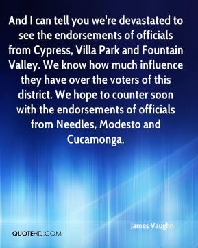 James Vaughn - And I can tell you we're devastated to see the endorsements of officials from Cypress, Villa Park and Fountain Valley. We know how much influence they have over the voters of this district. We hope to counter soon with the endorsements of officials from Needles, Modesto and Cucamonga.