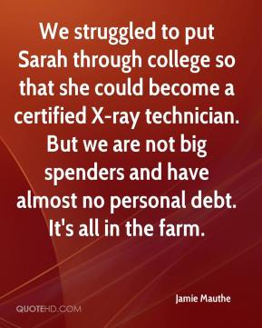 Jamie Mauthe - We struggled to put Sarah through college so that she could become a certified X-ray technician. But we are not big spenders and have almost no personal debt. It's all in the farm.