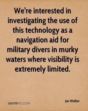 Jan Walker - We're interested in investigating the use of this technology as a navigation aid for military divers in murky waters where visibility is extremely limited.