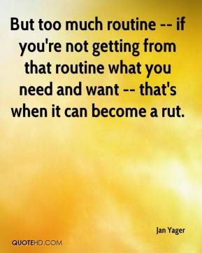 Jan Yager - But too much routine -- if you're not getting from that routine what you need and want -- that's when it can become a rut.