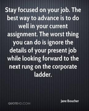 Stay focused on your job. The best way to advance is to do well in your current assignment. The worst thing you can do is ignore the details of your present job while looking forward to the next rung on the corporate ladder.