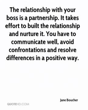 Jane Boucher - The relationship with your boss is a partnership. It takes effort to built the relationship and nurture it. You have to communicate well, avoid confrontations and resolve differences in a positive way.