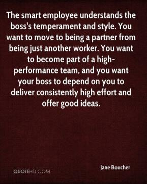 Jane Boucher - The smart employee understands the boss's temperament and style. You want to move to being a partner from being just another worker. You want to become part of a high-performance team, and you want your boss to depend on you to deliver consistently high effort and offer good ideas.