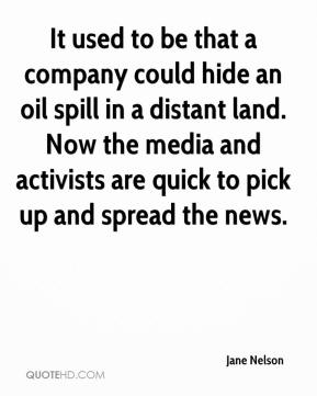 Jane Nelson  - It used to be that a company could hide an oil spill in a distant land. Now the media and activists are quick to pick up and spread the news.
