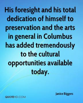 Janice Biggers  - His foresight and his total dedication of himself to preservation and the arts in general in Columbus has added tremendously to the cultural opportunities available today.