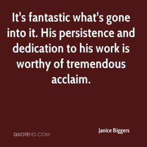 Janice Biggers  - It's fantastic what's gone into it. His persistence and dedication to his work is worthy of tremendous acclaim.