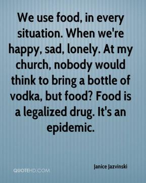 Janice Jazvinski  - We use food, in every situation. When we're happy, sad, lonely. At my church, nobody would think to bring a bottle of vodka, but food? Food is a legalized drug. It's an epidemic.