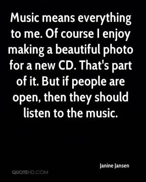 Janine Jansen  - Music means everything to me. Of course I enjoy making a beautiful photo for a new CD. That's part of it. But if people are open, then they should listen to the music.