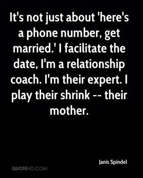 Janis Spindel  - It's not just about 'here's a phone number, get married.' I facilitate the date, I'm a relationship coach. I'm their expert. I play their shrink -- their mother.