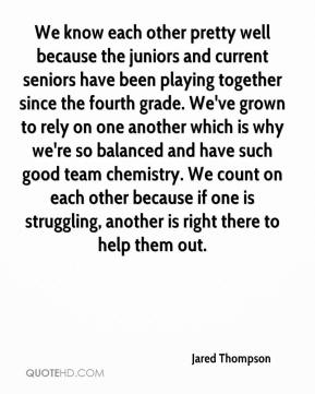 Jared Thompson  - We know each other pretty well because the juniors and current seniors have been playing together since the fourth grade. We've grown to rely on one another which is why we're so balanced and have such good team chemistry. We count on each other because if one is struggling, another is right there to help them out.