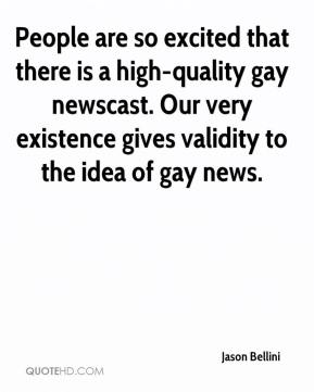 Jason Bellini  - People are so excited that there is a high-quality gay newscast. Our very existence gives validity to the idea of gay news.