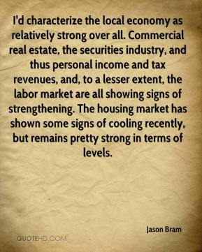Jason Bram  - I'd characterize the local economy as relatively strong over all. Commercial real estate, the securities industry, and thus personal income and tax revenues, and, to a lesser extent, the labor market are all showing signs of strengthening. The housing market has shown some signs of cooling recently, but remains pretty strong in terms of levels.