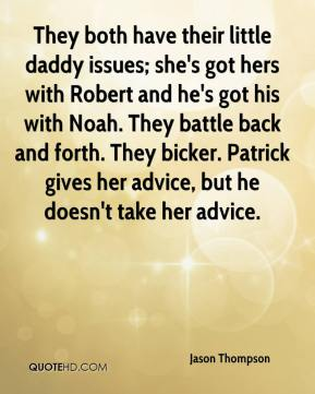 Jason Thompson  - They both have their little daddy issues; she's got hers with Robert and he's got his with Noah. They battle back and forth. They bicker. Patrick gives her advice, but he doesn't take her advice.