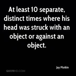 Jay Plotkin  - At least 10 separate, distinct times where his head was struck with an object or against an object.