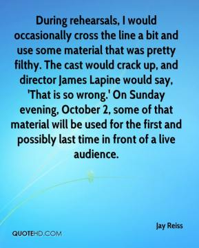 Jay Reiss  - During rehearsals, I would occasionally cross the line a bit and use some material that was pretty filthy. The cast would crack up, and director James Lapine would say, 'That is so wrong.' On Sunday evening, October 2, some of that material will be used for the first and possibly last time in front of a live audience.