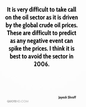 Jayesh Shroff  - It is very difficult to take call on the oil sector as it is driven by the global crude oil prices. These are difficult to predict as any negative event can spike the prices. I think it is best to avoid the sector in 2006.