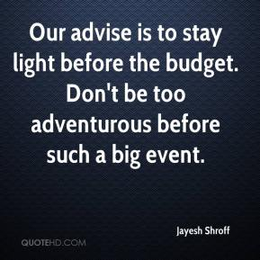 Jayesh Shroff  - Our advise is to stay light before the budget. Don't be too adventurous before such a big event.
