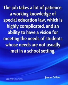 Jeanne Collins  - The job takes a lot of patience, a working knowledge of special education law, which is highly complicated, and an ability to have a vision for meeting the needs of students whose needs are not usually met in a school setting.