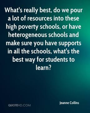 Jeanne Collins  - What's really best, do we pour a lot of resources into these high poverty schools, or have heterogeneous schools and make sure you have supports in all the schools, what's the best way for students to learn?