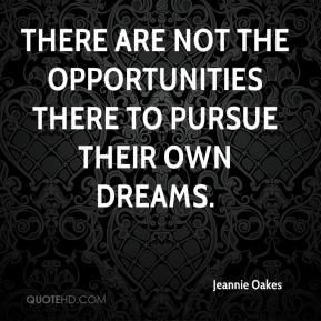 Jeannie Oakes  - There are not the opportunities there to pursue their own dreams.