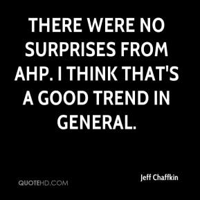 Jeff Chaffkin  - There were no surprises from AHP. I think that's a good trend in general.