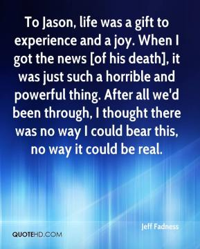 Jeff Fadness  - To Jason, life was a gift to experience and a joy. When I got the news [of his death], it was just such a horrible and powerful thing. After all we'd been through, I thought there was no way I could bear this, no way it could be real.