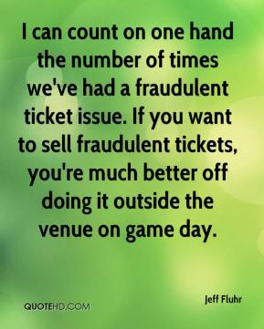 Jeff Fluhr  - I can count on one hand the number of times we've had a fraudulent ticket issue. If you want to sell fraudulent tickets, you're much better off doing it outside the venue on game day.