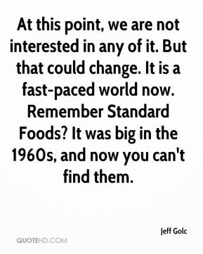 Jeff Golc  - At this point, we are not interested in any of it. But that could change. It is a fast-paced world now. Remember Standard Foods? It was big in the 1960s, and now you can't find them.