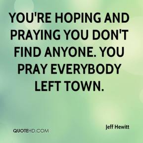 Jeff Hewitt  - You're hoping and praying you don't find anyone. You pray everybody left town.