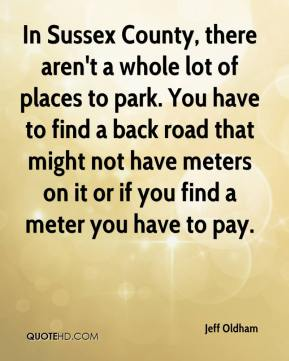 Jeff Oldham  - In Sussex County, there aren't a whole lot of places to park. You have to find a back road that might not have meters on it or if you find a meter you have to pay.