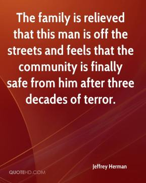 The family is relieved that this man is off the streets and feels that the community is finally safe from him after three decades of terror.