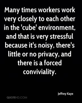 Jeffrey Kaye  - Many times workers work very closely to each other in the 'cube' environment, and that is very stressful because it's noisy, there's little or no privacy, and there is a forced conviviality.