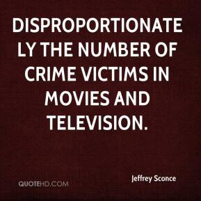 Jeffrey Sconce  - disproportionately the number of crime victims in movies and television.