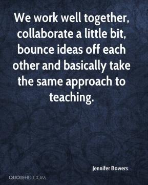 Jennifer Bowers  - We work well together, collaborate a little bit, bounce ideas off each other and basically take the same approach to teaching.