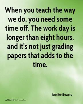 Jennifer Bowers  - When you teach the way we do, you need some time off. The work day is longer than eight hours, and it's not just grading papers that adds to the time.