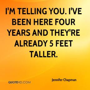 Jennifer Chapman  - I'm telling you. I've been here four years and they're already 5 feet taller.