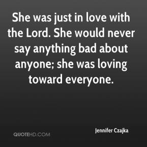 Jennifer Czajka  - She was just in love with the Lord. She would never say anything bad about anyone; she was loving toward everyone.