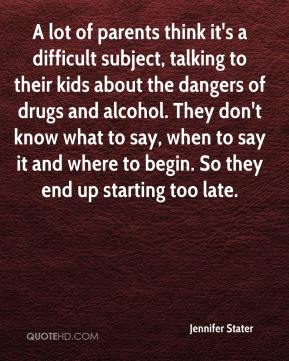 Jennifer Stater  - A lot of parents think it's a difficult subject, talking to their kids about the dangers of drugs and alcohol. They don't know what to say, when to say it and where to begin. So they end up starting too late.