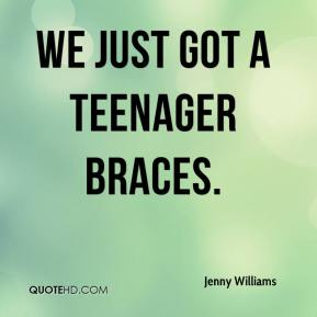 Jenny Williams  - We just got a teenager braces.