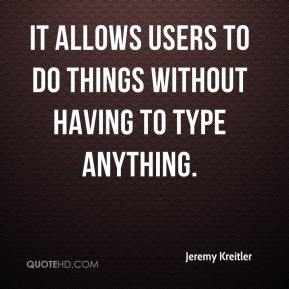 Jeremy Kreitler  - It allows users to do things without having to type anything.