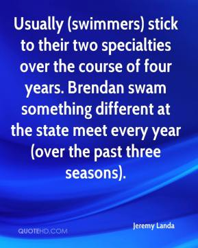 Jeremy Landa  - Usually (swimmers) stick to their two specialties over the course of four years. Brendan swam something different at the state meet every year (over the past three seasons).