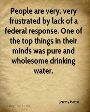 Jeremy Martin  - People are very, very frustrated by lack of a federal response. One of the top things in their minds was pure and wholesome drinking water.