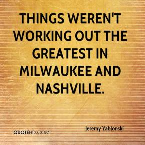 Jeremy Yablonski  - Things weren't working out the greatest in Milwaukee and Nashville.