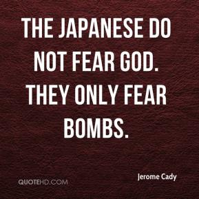 Jerome Cady - The Japanese do not fear God. They only fear bombs.