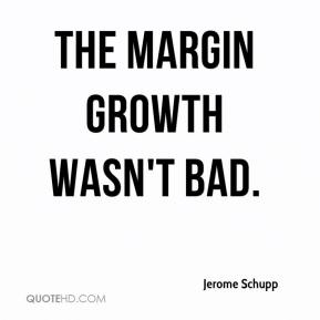 Jerome Schupp  - The margin growth wasn't bad.