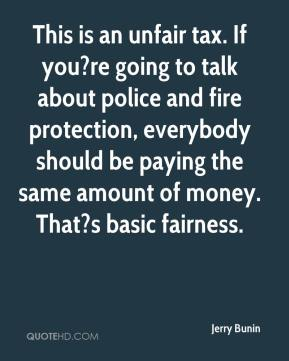 Jerry Bunin  - This is an unfair tax. If you?re going to talk about police and fire protection, everybody should be paying the same amount of money. That?s basic fairness.